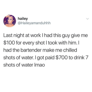 broken-sanity13:  whitepeopletwitter: I don't even know what to say She's a fucking genius : hailey  @Haileyamanduhhh  Last night at work I had this guy give me  $100 for every shot I took with him. l  had the bartender make me chilled  shots of water. I got paid $700 to drink 7  shots of water Imao broken-sanity13:  whitepeopletwitter: I don't even know what to say She's a fucking genius