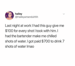 Dank, Work, and Water: hailey  @Haileyamanduhhh  Last night at work I had this guy give  $100 for every shot I took with him. I  had the bartender make me chilled  shots of water. I got paid $700 to drink 7  shots of water Imao Work smart not hard