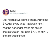 Funny Memes. Updated Daily! ⇢ FunnyJoke.tumblr.com 😀: hailey  @Haileyamanduhhh  Last night at work l had this guy give me  $100 for every shot I took with him. I  had the bartender make me chilled  shots of water. I got paid $700 to drink 7  shots of water Imao Funny Memes. Updated Daily! ⇢ FunnyJoke.tumblr.com 😀