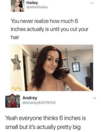 Yeah, Hair, and Never: Hailey  @willetthailey  You never realize how much 6  inches actually is until you cut your  hair  Andrey  @Andrey82479102  Yeah everyone thinks 6 inches is  small but it's actually pretty big Don't underestimate 6 inches