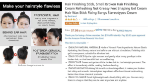 Packed with gems: Hair Finishing Stick, Small Broken Hair Finishing  Cream Refreshing Not Greasy Feel Shaping Gel Cream  Hair Wax Stick Fixing Bangs Stereotypes Cream  Make your hairstyle flawless  PREFRONTAL HAIR  by BestLand  Tidy up small fragments of  hair on the forehead,  clean and not messy,  886 ratings | 20 answered questions  in Hair Styling Gels  #1 Best Seller  not easy to loosen  Price: $7.98 ($15.20 / Ounce) vprime FREE One-Day & FREE Returns  BEHIND EAR HAIR  Thank you for being a Prime member. Get $70 off instantly: Pay $0.00 upon approval  After fınishing,it looks more  spiritual and three-  dimensional.  for the Amazon Prime Rewards Visa Card.  This item is returnable v  (HEALTHY NATURAL MATERIAL] Made of Natural Plant Ingredients, Nature Elastic  Hydrating, Not Greasy, natural and safe to use without stimulation, Finishing stick  POSTERIOR CERVICAL  FRAGMENTATION  gel is transparent, suitable for all colors hair.  (EASY TO USE) Dip the right amount and gently wipe to say goodbye to the  Shredded hair makes  people thiner  broken hair, so that beautiful hair set and lasting.  (EFFECTIVE) Smear and gather all the broken hair to the hairstyle you want. The  effect is immediately visible, making the hair dazzling  [MOISTURIZING) Finishing Sticks with moisturizing effect, it makes your broken  hair shiny and smooth. Natural plant ingredients afford nutritional moisturizing  better than those chemical products.  (EASY TO CARRY] Small lightweight and a lovely thing with you. You can carry  Roll over image to zoom in  them in a bag so that they can be used anywhere and anytime Packed with gems