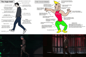 """The virgin Ninja vs THE CHAD REGGIE: Hair has been firmly fastened to  never react to wind or any laws of  physiques  Hair seems to overreact to wind  """"The Virgin Walk""""  THE CHAD STRIDE  Head craned forward  Has figured out how to  always look everyone in the  eye at once at all times  Sometimes uses heaphones  to escape potential conversation  or mitigate agoraphobic symptoms  Looks below parallel  Head is at a perfect verticle  angle at all times  Avoids eye contact, and  looks away immediately  if accidental contact  Has never heard a song in  Does not register the  emotions or feelings  of others at all  Back  slouched  his entire life  Perceives every oncoming face in his periphery as """"looking at him""""  Too polite, gives too much  Arms constantly flailing in  confident, unpredictable ways  space for oncoming traffic  But secretly hates people who walk slowly when side-by-side  Intentionally slaps and  batters incoming traffic to  make his own path  Stiff, straight arms  OUCH!  Struggles to find  comfortable hand form  Little arm movement  Hands always prepared to grab  nearby fertile pussy  Might be too tense and rigid  Back is so straight you could  measure structural foundation  with his spinal cord  Walking form is poised like a  Greek statue, perpetually in  contrapposto  Bonus:  Clothing is all neutral coloured  Wears running shoes  Only wears black coats  Stands with a weird posture  Is insecure about how he walks  Walking pace/form lacks fluidity because  he struggles to """"autowalk"""" --  analogous to always manually breathing  Rapidly tiptoes around like in """"going to  the store""""  MANDATORY:  Walks too fast  Wears visually-painful bright neon attire  $3000 highlighter boots from Giuseepe Zanotti  Does not wear a coat, is immune to cold  No one alive can insult his posture and get away with it  Does not read stupid shit drawn by Quentin  Does not feel the need to pass  anyone because he's already  brutalized everyone nearby into  submission  Compulsively need"""