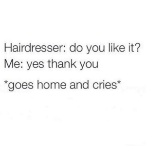 Me irl: Hairdresser: do you like it?  Me: yes thank you  *goes home and cries* Me irl