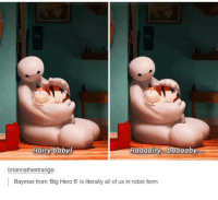 Awh ;-;: Hairy baby!  Haaaairy aaab  briannathestrange:  Baymax from Big Hero 6 is literally all of us in robot form Awh ;-;