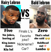 Af, Anaconda, and Finals: Hairy Lebron  Bald lebron  VS  ruh report  Five  Finals L's  zero  No jokes  Favorite  That's what  boring af  she said  joke?  King James  Nickname?  Baldhead  Glame)  100  nut  Car Lambo  Kia lol Bald Lebron lowkey the GOAT 👀🐐