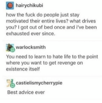 "Advice, Life, and Memes: hairychikubi  how the fuck do people just stay  motivated their entire lives? what drives  you? I got out of bed once and i've been  exhausted ever since.  warlocksmith  You need to learn to hate life to the point  where you want to get revenge on  existence itself  castielismycherrypie  Best advice ever <p>Life tip: Take revenge on existence itself via /r/memes <a href=""http://ift.tt/2DLnyS0"">http://ift.tt/2DLnyS0</a></p>"