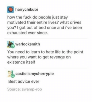 Advice, Life, and Revenge: hairychikubi  how the fuck do people just stay  motivated their entire lives? what drives  you? I got out of bed once and i've been  exhausted ever since.  warlocksmith  You need to learn to hate life to the point  where you want to get revenge on  existence itself  castielismycherrypie  Best advice ever  Source: swamp-roo How to stay motivated your whole life