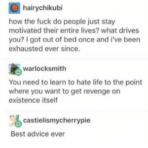 Advice, Life, and Revenge: hairychikubi  how the fuck do people just stay  motivated their entire lives? what drives  you? I got out of bed once and i've been  exhausted ever since.  warlocksmith  You need to learn to hate life to the point  where you want to get revenge on  existence itself  castielismycherrypie  Best advice ever Life Advice