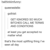 Wholesome, Accepted, and Day: haithinkimfunny:  queenestelle:  gothist:  GET IGNORED SO MUCH  BITCHES CALL ME TERMS  AND CONDITIONS  at least you get accepted no  matter what  that's the most uplifting thing i've  seen all day Wholesome Ifunny feature!