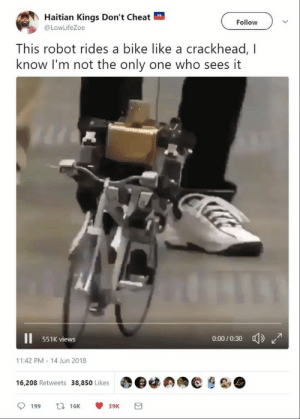 Crackhead, Dank, and Memes: Haitian Kings Don't Cheat  @LowLifeZoe  Follow  This robot rides a bike like a crackhead, I  know I'm not the only one who sees it  551K views  0-00/0:30  11:42 PM-14 Jun 2018  16,208 Retweets 38,850 Likes | O@闊の拥@ HOLIDAY I GOT THE BIKE by ryan_bigl FOLLOW HERE 4 MORE MEMES.