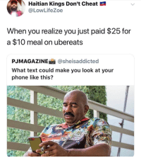 Blackpeopletwitter, Phone, and Text: Haitian Kings Don't Cheat  @LowLifeZoe  When you realize you just paid $25 for  a $10 meal on ubereats  PJMAGAZINEİ İ @she.saddicted  What text could make you look at your  phone like this? <p>That delivery fee ain&rsquo;t cheap. (via /r/BlackPeopleTwitter)</p>