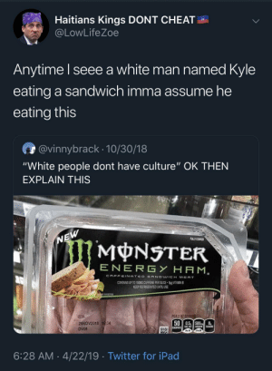 """Ipad, Monster, and Twitter: Haitians Kings DONT CHEAT  @LowLife Zoe  Anytime I seee a white man named Kyle  eating a sandwich imma assume he  eating this  @vinnybrack 10/30/18  """"White people dont have culture"""" OK THEN  EXPLAIN THIS  FULLY COOKED  NEW  MONSTER  ENERG Y HAM.  CAFFEINATED SANDWICH MEAT  CONTAINS UP TO 150MG CAFFEINE PER SUCE 6g VITAMIN  KEEP REFRIGERATED UNTILUSE  GSGGESTION  PER 2 0Z SERVING  USE &Y  26NOV2018 1034  50 0.5, 500  CALORIES SAT FAT SOO SUCIRS  DV06  6:28 AM 4/22/19 Twitter for iPad Tf caffeinated sandwich meat"""