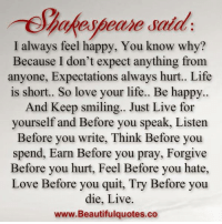 hurt feelings: hakespeare salad.  I always feel happy, You know why?  Because I don't expect anything from  anyone, Expectations a  hurt.. Life  is short.. So love your life.. Be happy..  And Keep smiling.. Just Live for  yourself and Before you speak, Listen  Before you write, Think Before you  spend, Earn Before you pray, Forgive  Before you hurt, Feel Before you hate,  Love Before you quit, Try Before you  die, Live.  www.Beautifulquotes.co