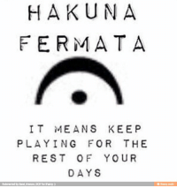 Hahah: HAKUNA  FERMATA  IT MEANS KEEP  PLAYING FOR THE  REST OF YOUR  DAYS  Reinvented by Band Memes DCiF for iFunny:)  @ ifunny.mobi Hahah