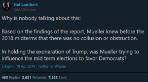 Iphone, Twitter, and Trump: Hal Lambert  MAGAindex  Why is nobody talking about this:  Based on the findings of the report, Mueller knew before the  2018 midterms that there was no collusion or obstruction  In holding the exoneration of Trump, was Mueller trying to  influence the mid term elections to favor Democrats?  5:45pm 18 Apr 2019 Twitter for iPhone  460 Replies 3,631 Retweets 7,838 Likes **NO COLLUSION KNOWN SINCE MID-2018** Mueller artificially prolonged his investigation to damage conservatives during midterms.