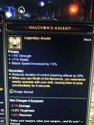 """Outer Worlds anyone?: HALCYON'S ASCENT  Neck  Legendary Amulet  Primary  +741 Strength  +714 Vitality  Attack Speed Increased by 7.0%  Secondary  Reduces duration of control impairing effects by 23%  When you use Wrath of the Berserker, you mesmerize  nearby enemies with your skill, causing them to jump  uncontrollably for 8 seconds.  ge  Empty Socket  Stat Changes if Equipped:  ve  -0.1% Damage  +3.8% Toughness  70  und  -0.8% Recovery  """"Raise your weapon, raise your weapon... and it's over. -  Halcyon  /31 Outer Worlds anyone?"""