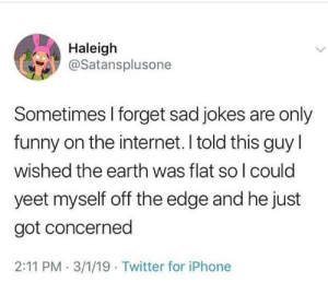 Funny, Internet, and Iphone: Haleigh  @Satansplusone  Sometimes l forget sad jokes are only  funny on the internet. I told this guy l  wished the earth was flat so l could  yeet myself off the edge and he just  got concerned  2:11 PM . 3/1/19 Twitter for iPhone Me too tho via /r/memes https://ift.tt/2IPOFSK