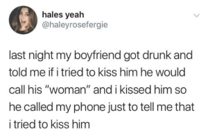 "Drunk, Phone, and Yeah: hales yeah  @haleyrosefergie  last night my boyfriend got drunk and  told me if i tried to kiss him he would  call his ""woman"" and i kissed him so  he called my phone just to tell me that  i tried to kiss him Go home honey, youre drunk."