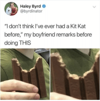 """Memes, Twitter, and Good: Haley Byrd  @byrdinator  """"l don't think I've ever had a Kit Kat  before,"""" my boyfriend remarks before  doing THIS NO NOPE NOT GOOD (@byrdinator on Twitter)"""