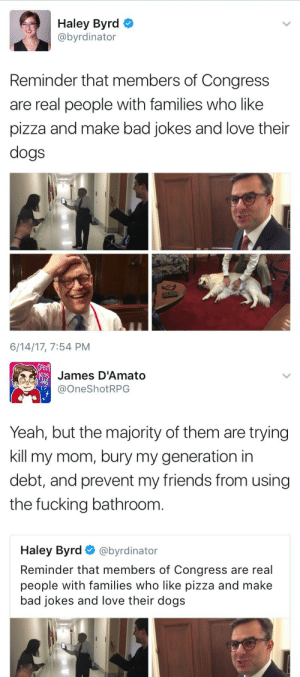 Bad, Bad Jokes, and Dogs: Haley Byrd  @byrdinator  Reminder that members of Congress  are real people with families who like  pizza and make bad jokes and love their  dogs  6/14/17, 7:54 PM   James D'Amato  @OneShotRPG  1?  Yeah, but the majority of them are trying  kill my mom, bury my generation in  debt, and prevent my friends from using  the fucking bathroonm  Haley Byrd@byrdinator  Reminder that members of Congress are real  people with families who like pizza and make  bad jokes and love their dogs luidilovins: theonecalledpreposterous:   taxloopholes:  weavemama: It's ironic because they don't look at US as real people.  remember that members of congress have the blood of innocent people on their hands   They're real people, meaning they should be held accountable individually and not hide behind either their position, party, or the system as a whole   boom