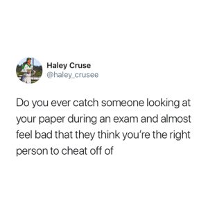 Bad, Looking, and Paper: Haley Cruse  @haley_crusee  Do you ever catch someone looking at  your paper during an exam and almost  feel bad that they think you're the right  person to cheat off of 😂