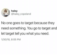 Target, Bank, and Relatable: haley  @haley_copeland  No one goes to target because they  need something. You go to target and  let target tell you what you need  1/30/18, 8:05 PM i have $12 in my bank account