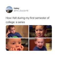 College, How, and First: Haley  @Hm_Soccer16  How l felt during my first semester of  college: a series This is spot on 😅