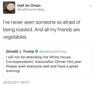 Friends, White House, and House: Half An Onion  @HalfOnionlnABag  I've never seen someone so afraid of  being roasted. And all my friends are  vegetables  Donald J. Trump О @realDonaldTrump  I will not be attending the White House  Correspondents' Association Dinner this year.  Please wish everyone well and have a great  evening!  26/02/2017, 06:37