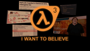 "We Finally Get Closure on Half-Life 3 – Coop Dojo: Half-Life 3 spotted in Gamescom 2012  videogame list  Anonymous 08/15/12(Wed)13:08 No. 151225902  Long-awaited game could finally be a  Hell of a game  Hell  3  By Marc Chacksfield 5 hrs ago  slurred, it sounds like ""Hell elvel game""  >Hell level game  HEL Iveel game  Hame ell eelv  Halve ell ee  HALF LIFE 3 CONFIRMED  Evan Lahi  EL00  Follow  005atnce  We're revealing a  of a game tomorrow  Grey  Mann  En morse cod  Reply 1 Retweet Favorite  30s  Gman  19  Note  Spy is  also a  Valre  charac  ter ke  Cordon Freeman  RITES  PETWEETS  STHURSDAY NIGHT  Borea  CLADOS is a Valre  character  NG Fracs.co, CA  this Te  20 PM-14ug 12ia web Em  My birthday  VALVE  Splinter Cell: Blacklist  Sports Connection: Fitness Evolved 2013  The Hip Hop Dance Experience  Tom Clancy's Ghost Recon Online  Your Shape  7ombill  Half-Life 3  Batman Arknam City. Amoured Edition  Injustice: Gods Among Us  LEGO Der Herr der Ringe  Lord of the Rings Online  Lord of the Rings: Guardians of Middle-Earth  WHAT WILL  GABEN SAY?  Ubis  Ubisoft  Mbisoft Gmb  Valve  warner Bros  Warner Bros  Warner Bros  Warner Bros  Warner Bros  GT.IV  I WANT TO BELIEVE We Finally Get Closure on Half-Life 3 – Coop Dojo"