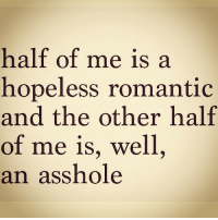bahahs justsayin lol thingsbitchessay regram ✌️: half of me is a  hopeless romantic  and the other half  of me is, well  an asshole bahahs justsayin lol thingsbitchessay regram ✌️