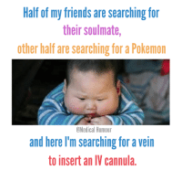 ;): Half of my friends are searching for  their soulmate,  other half are searching for a Pokemon  Medical Humour  and here I'm searching for a vein  to insert an IV Cannula. ;)