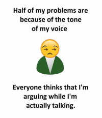 Memes, Voice, and 🤖: Half of my problems are  because of the tone  of my voice  Everyone thinks that l'm  arguing while l'm  actually talking.