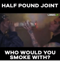 Memes, 🤖, and Who: HALF POUND JOINT  LOADEDUP  WHO WOULD YOU  SMOKE WITH? Tag your Joint Partner bcbaba