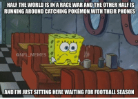 But actually...: HALF THE WORLD IS IN A RACEWARANDTHE OTHER HALFIS  RUNNING AROUND CATCHING POKEMON WITHTHEIR PHONES  @NFL MEMES  ANDITM JUST SITTING HERE WAITING FOR FOOTBALL SEASON But actually...
