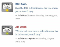 """(GC) Unbiased.....: HALF TRUE  RON PAUL  POL  ACT  Says the U.S. federal income tax rate was o  TRUTH  METER  percent until 1913.  PolitiFact Texas on Tuesday, January 31st  2012  OSTLY TR  JIM WEBB  POLITIF  """"We did not even have a federal income tax  TRUTH-O  in this country until 1913.""""  PolitiFact Virginia on Monday, August  24th, 2015 (GC) Unbiased....."""