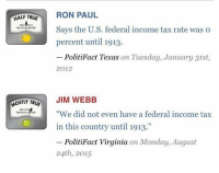 """Abc, Facts, and Jim Webb: HALF TRUE  RON PAUL  POL  Says the U.S. federal income tax rate was o  TRUTH  METER  percent until 1913.  PolitiFact Texas on Tuesday, January 31st  2012  JIM WEBB  OSTLY TR  POLITIF  """"We did not even have a federal income tax  TRUTH-O  in this country until 1913.""""  PolitiFact Virginia on Monday, August  24th, 2015 Well if we learned anything this election it's that Snopes and Politifact are biased as hell to the point of falsehood. Wikileaks has also revealed CNN, MSNBC, ABC, and NBC were in fact colluding with Democrats as conservatives and libertarians had theorized for years. So if anything this election we've learned which outlets separate fact from fiction."""