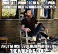 Funny Walking Dead Memes: HALFTHE WORLD ISIN ARACEWAR.  THE OTHER HALFISCHASINGPOKEMON  AND I'MJUSTOVER.HERE WAITING ON  THE WALKING DEAD