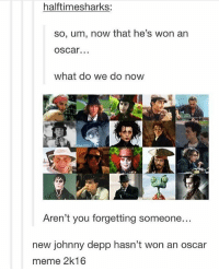 Definitely, Funny, and Johnny Depp: halftimesharks:  so, um, now that he's won an  oscar.  what do we do now  Aren't you forgetting someone...  new johnny depp hasn't won an oscar  meme 2k16 We can definitely meme Johnny Depp | (Check link in bio!) funnyfriday funnytumblr tumblr funny tumblrtextpost funnytumblrtextpost funny haha humor hilarious johnnydepp