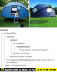 This image was shared via LOL Pics: halireblogs  rebelfreakat221b  but-renner  yanislast  corrahlovesyou  Trampoline tent for summer sleepovers.  think about all the sex  There are two types of people.  If you wanted to eat somebody you could put a fire up under it and  slow roast them.  three. Three types of people.  CHECK OUT THE NEW AND IMPROVED LOL PICS!  OL  LOL PICS FOR IOS & ANDROID This image was shared via LOL Pics