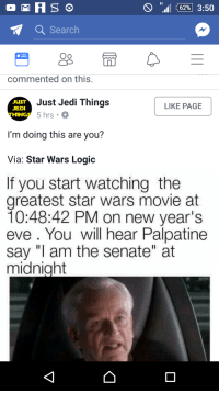 """Facebook, Jedi, and Logic: Hall (62%) 3:50  Search  Oo  commented on this.  JUST  JEDI  THINGS  Just Jedi Things  5 hrs . O  LIKE PAGE  I'm doing this are you?  Via: Star Wars Logic  If you start watching the  greatest star wars movie at  10:48:42 PM on new year's  eve. You will hear Palpatine  say """"I am the senate"""" at  midnight <p>Sell midnight memes. Appearing on Normie Facebook Pages! Peak Value reached! via /r/MemeEconomy <a href=""""http://ift.tt/2oYVE1Z"""">http://ift.tt/2oYVE1Z</a></p>"""