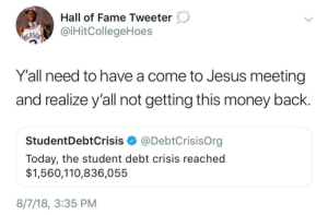 Andrew Bogut, Dank, and Jesus: Hall of Fame Tweeter  aiHitCollegeHoes  ERSO  Y'all need to have a come to Jesus meeting  and realize y'all not getting this money back.  StudentDebtCrisis @DebtCrisisOrg  Today, the student debt crisis reached  $1,560,110,836,055  8/7/18, 3:35 PM You can kiss that money goodbye! by HRMisHere MORE MEMES