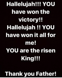 Hallelujah!!! YOU have won the victory!! Hallelujah !! YOU have won it all for me! YOU are the risen King!!! Thank you Father!: Hallelujah!!! YOU  have won the  victory!!  Hallelujah YoU  have won it all for  me!  YOU are the risen  King!!!  Thank you Father! Hallelujah!!! YOU have won the victory!! Hallelujah !! YOU have won it all for me! YOU are the risen King!!! Thank you Father!