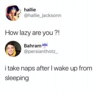 Af, Lazy, and Memes: hallie  @hallie_jacksonn  How lazy are you?!  Bahram  @persianthotz  i take naps after I wake up fronm  sleeping Dm this to someone lazy af 💥💯