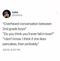 "Fall, Love, and Memes: hallie  @hallierb  *Overheard conversation between  2nd grade boys*  ""Do you think you'll ever fall in love?""  ""I don't know. I think if she likes  pancakes, then probably.""  3/9/18, 6:35 PM Why the hell arent u following @kalesaladquotes yet"