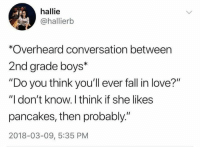 "Fall, Love, and Boys: hallie  @hallierb  *Overheard conversation between  2nd grade boys*  ""Do you think you'll ever fall in love?""  ""I don't know. I think if she likes  pancakes, then probably.""  2018-03-09, 5:35 PM"