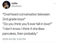 "Fall, Love, and Http: hallie  @hallierb  *Overheard conversation between  2nd grade boys*  ""Do you think youll ever fall in love?""  ""I don't know. I think if she likes  pancakes, then probably.""  2018-03-09, 5:35 PM <p>Probably&hellip; via /r/wholesomememes <a href=""http://ift.tt/2pfntjz"">http://ift.tt/2pfntjz</a></p>"