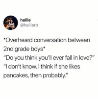 "Fall, Funny, and Love: hallie  @hallierb  *Overheard conversation between  2nd grade boys*  ""Do you think you'll ever fall in love?""  ""I don't know. I think if she likes  pancakes, then probably."" But probably not*"