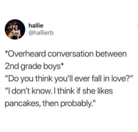 "Fall, Love, and Good: hallie  @hallierb  *Overheard conversation between  2nd grade boys*  ""Do you think you'll ever fall in love?""  ""I don't know. I think if she likes  pancakes, then probably."" That's a good reason to love someone via /r/wholesomememes https://ift.tt/2BV9gBM"