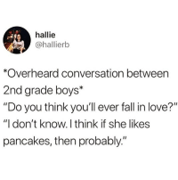 "Fall, Funny, and Goals: hallie  @hallierb  *Overheard conversation between  2nd grade boys*  ""Do you think you'll ever fall in love?""  ""I don't know. I think if she likes  pancakes, then probably."" Pancake based love is defo relationship goals😍❤️🙌🏻"