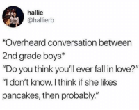 "Fall, Funny, and Love: hallie  @hallierb  *Overheard conversation between  2nd grade boys*  ""Do you think you'll ever fall in love?""  ""I don't know. I think if she likes  pancakes, then probably."" On this weeks episode of ""That Probably Never Happened"""